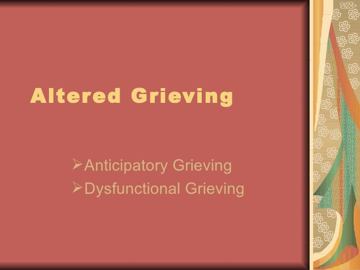 Altered Grieving <ul><li>Anticipatory Grieving </li></ul><ul><li>Dysfunctional Grieving </li></ul>