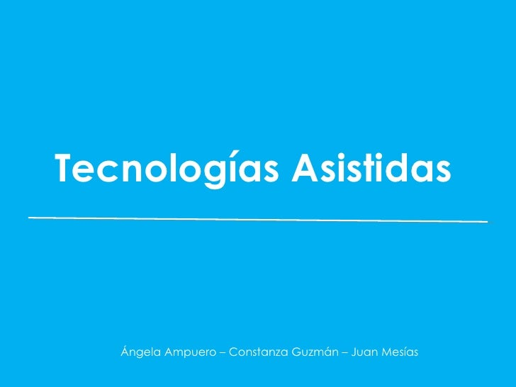 Tecnologías Asistidas   Ángela Ampuero – Constanza Guzmán – Juan Mesías