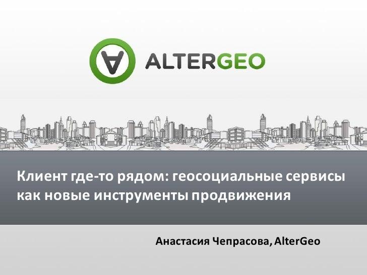Клиент где-то рядом: геосоциальные сервисыкак новые инструменты продвижения                 Анастасия Чепрасова, AlterGeo