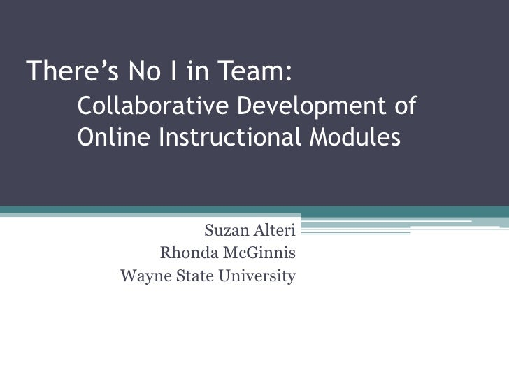 There's No I in Team:    Collaborative Development of    Online Instructional Modules                    Suzan Alteri     ...