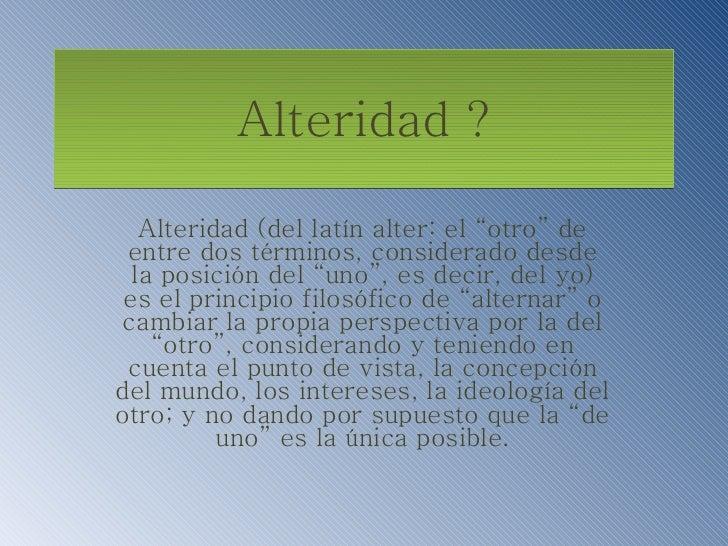 """Alteridad ? Alteridad (del latín alter: el """"otro"""" de entre dos términos, considerado desde la posición del """"uno"""", es decir..."""