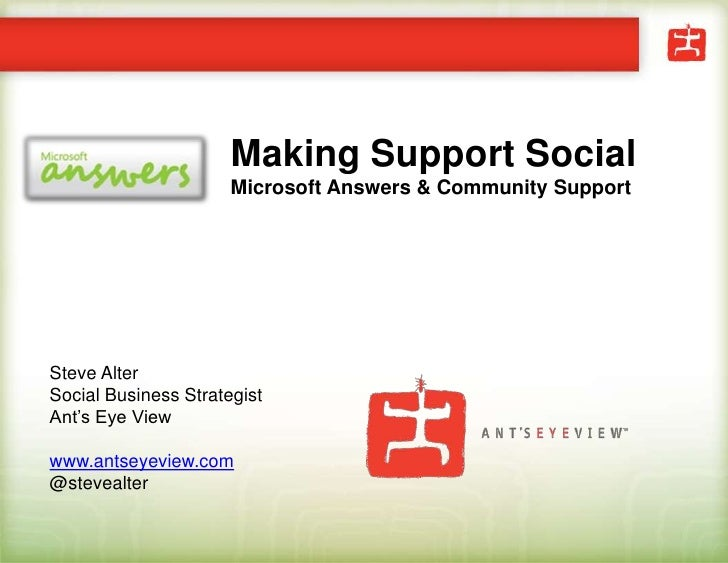Making Support SocialMicrosoft Answers & Community Support<br />Steve Alter<br />Social Business Strategist<br />Ant's Eye...
