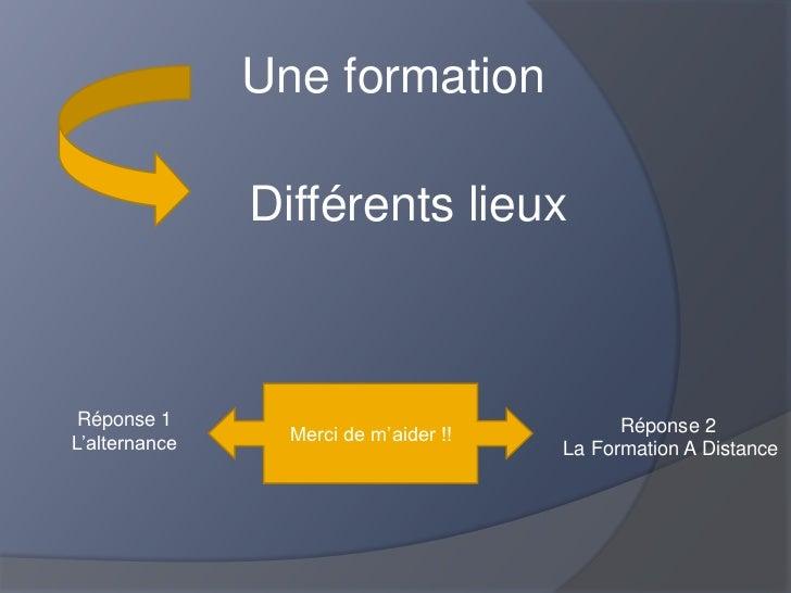 Une formation               Différents lieux Réponse 1                                   Réponse 2L'alternance     Merci d...