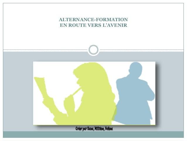 ALTERNANCE-FORMATION EN ROUTE VERS L'AVENIR Créer par Zana, Milliène, Fatma