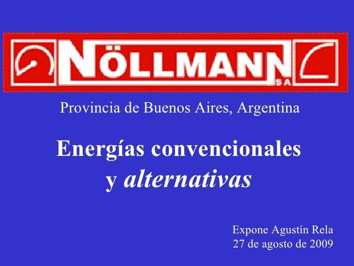 Energías convencionales y  alternativas Expone Agustín Rela 27 de agosto de 2009 Provincia de Buenos Aires, Argentina