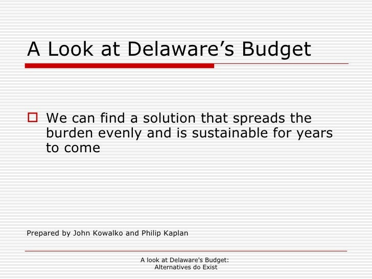 A Look at Delaware's Budget <ul><li>We can find a solution that spreads the burden evenly and is sustainable for years to ...