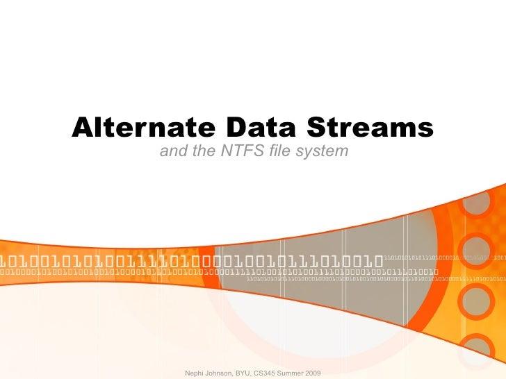 Alternate Data Streams and the NTFS file system Nephi Johnson, BYU, CS345 Summer 2009