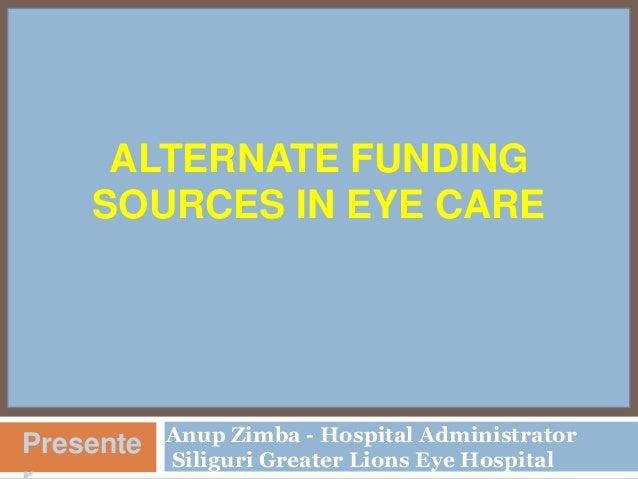 ALTERNATE FUNDING SOURCES IN EYE CARE  Presente  Anup Zimba - Hospital Administrator Siliguri Greater Lions Eye Hospital
