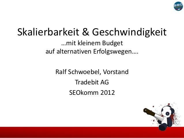 Skalierbarkeit & Geschwindigkeit            …mit kleinem Budget      auf alternativen Erfolgswegen….         Ralf Schwoebe...