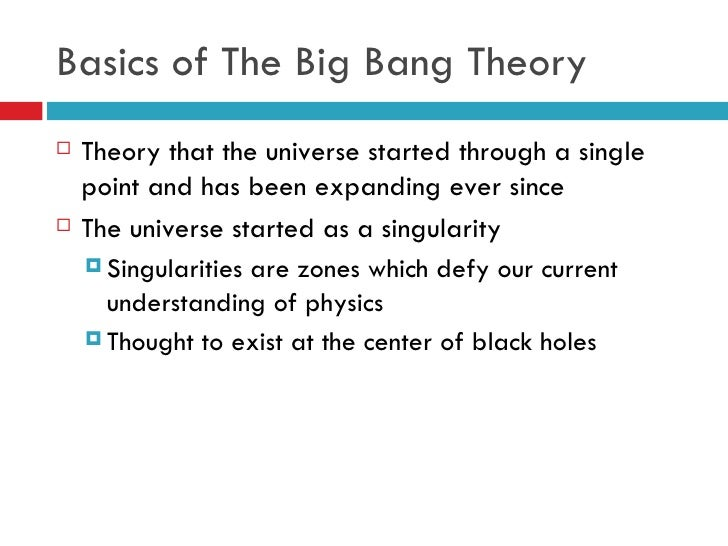 an analysis of the big bang theory a theory of the creation of the universe The big bang theory is the major scientific theory about the origin of the universe according to this theory , the universe was created between 10 billion and 20 billion years ago from a cosmic explosion that sent matter flying in all directions, consequently creating the universe.