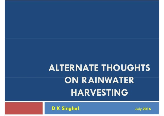 ALTERNATE THOUGHTS ON RAINWATERON RAINWATER HARVESTING D K Singhal July 2016