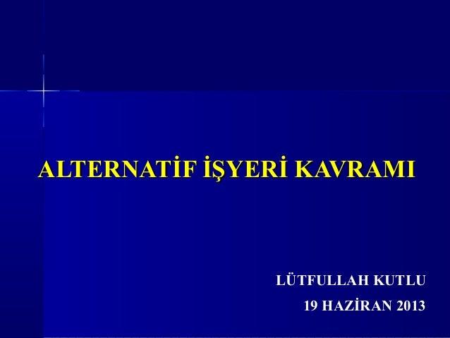 ALTERNATİF İŞYERİ KAVRAMIALTERNATİF İŞYERİ KAVRAMI19 HAZİRAN 2013LÜTFULLAH KUTLU