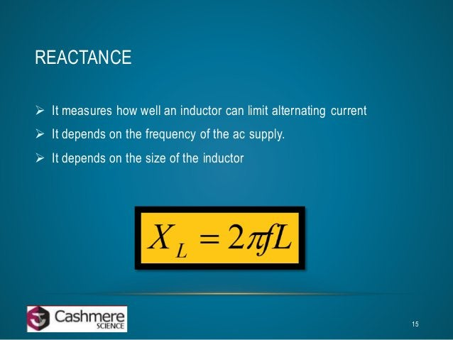 REACTANCE   It measures how well an inductor can limit alternating current   It depends on the frequency of the ac suppl...