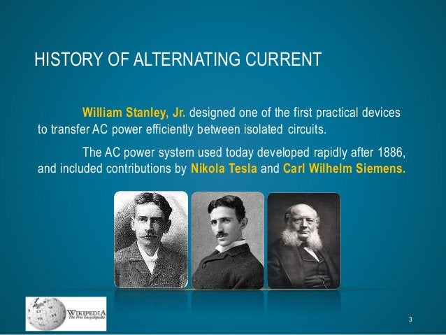 HISTORY OF ALTERNATING CURRENT  William Stanley, Jr. designed one of the first practical devices  to transfer AC power eff...