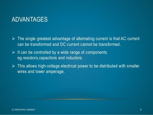 ADVANTAGES   The single greatest advantage of alternating current is that AC current  can be transformed and DC current c...