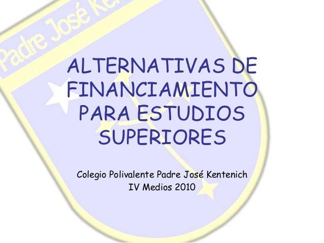 ALTERNATIVAS DE FINANCIAMIENTO PARA ESTUDIOS SUPERIORES Colegio Polivalente Padre José Kentenich IV Medios 2010