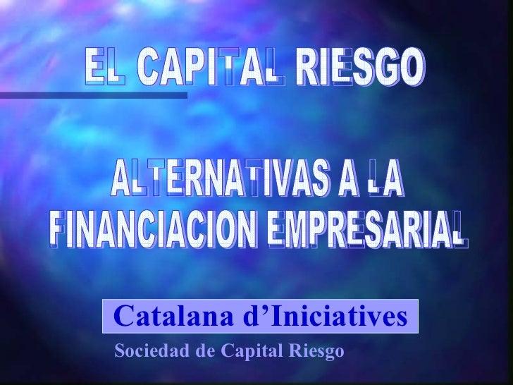 ALTERNATIVAS A LA  FINANCIACION EMPRESARIAL EL CAPITAL RIESGO Catalana d'Iniciatives Sociedad de Capital Riesgo