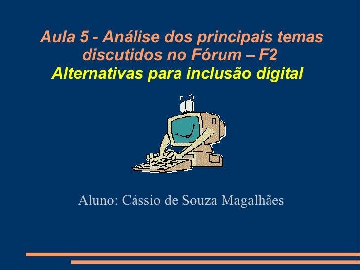 Aula 5 - Análise dos principais temas discutidos no Fórum – F2 Alternativas para inclusão digital   Aluno: Cássio de Souza...