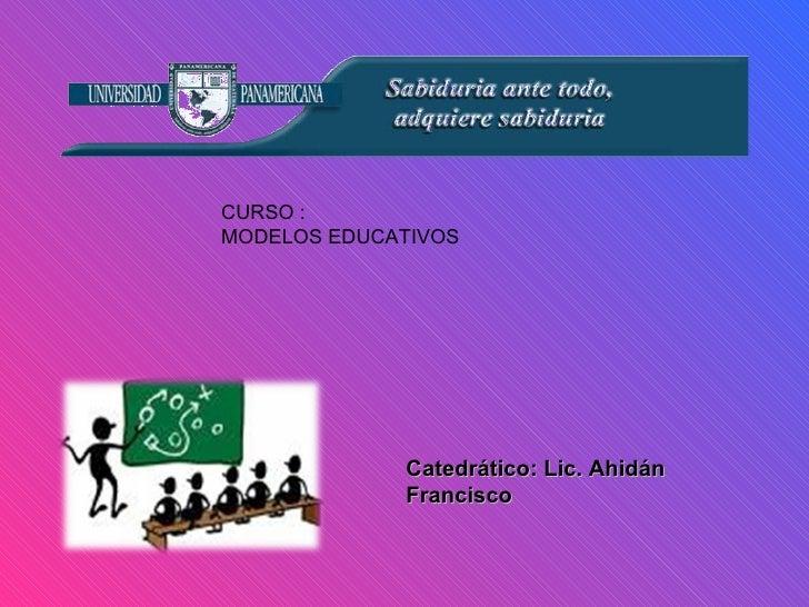 CURSO : MODELOS EDUCATIVOS Catedrático: Lic. Ahidán Francisco