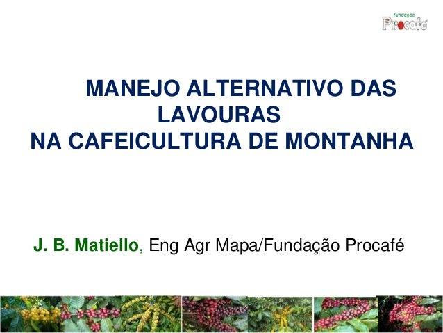 MANEJO ALTERNATIVO DAS LAVOURAS NA CAFEICULTURA DE MONTANHA J. B. Matiello, Eng Agr Mapa/Fundação Procafé