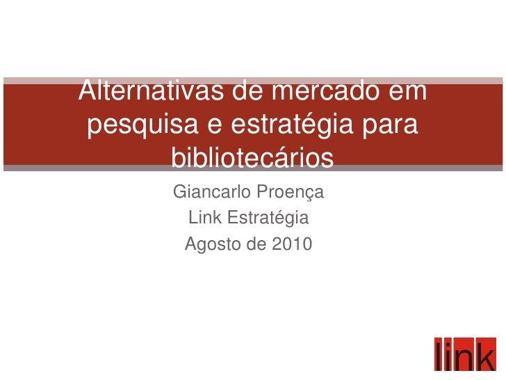 Giancarlo Proença<br />Link Estratégia<br />Agosto de 2010<br />Alternativas de mercado em pesquisa e estratégia para bibl...