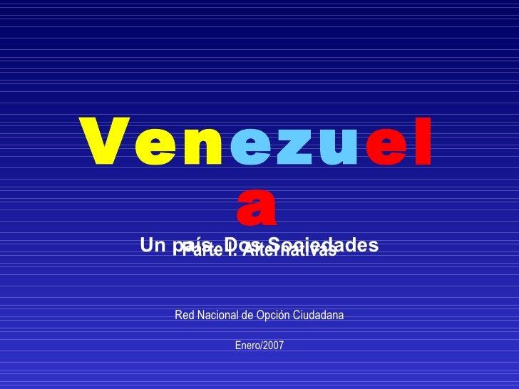 Ven ezu ela Un país, Dos Sociedades Parte I: Alternativas Red Nacional de Opción Ciudadana Enero/2007