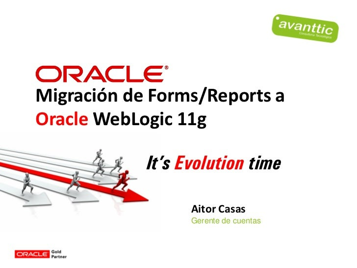 Migración de Forms/Reports aOracle WebLogic 11g            It's Evolution time                  Aitor Casas               ...