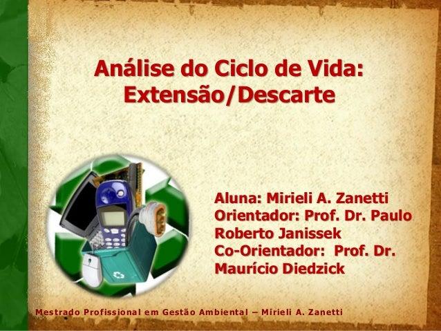 Mestrado Profissional em Gestão Ambiental – Mirieli A. Zanetti Análise do Ciclo de Vida: Extensão/Descarte Aluna: Mirieli ...