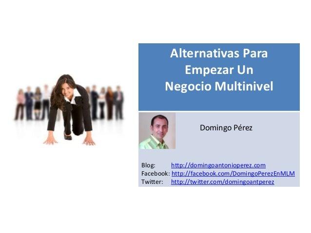 Alternativas Para           Empezar Un       Negocio Multinivel   s                 Domingo PérezBlog:     http://domingoa...
