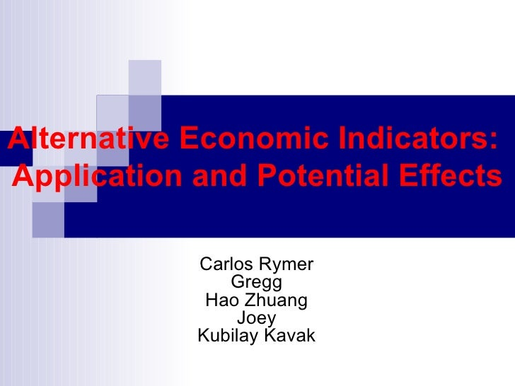 Alternative Economic Indicators:  Application and Potential Effects Carlos Rymer Gregg Hao Zhuang Joey Kubilay Kavak