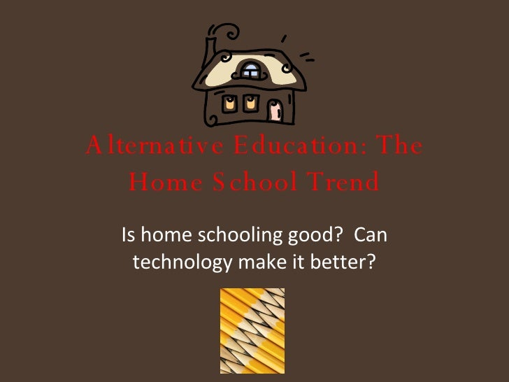 Alternative Education: The Home School Trend Is home schooling good?  Can technology make it better?
