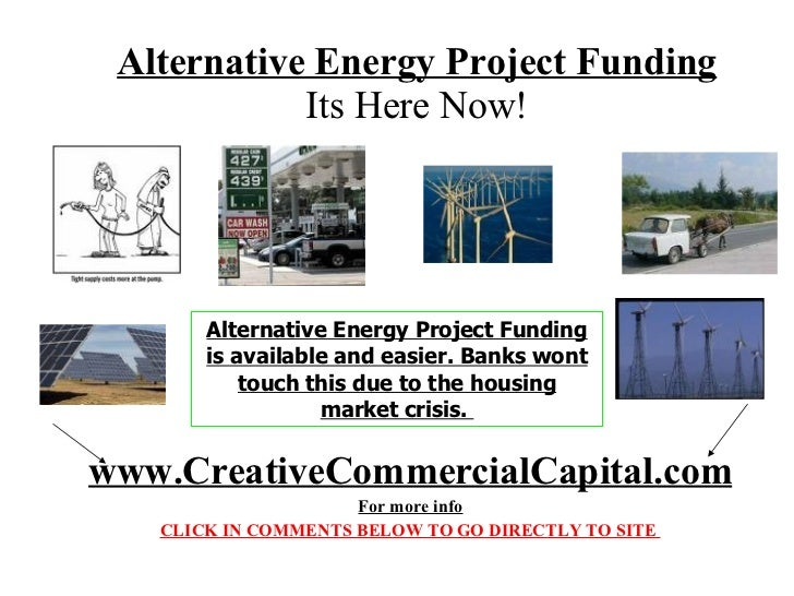 Alternative Energy Project Funding Its Here Now! Alternative Energy Project Funding is available and easier.  FUNDING BANK...