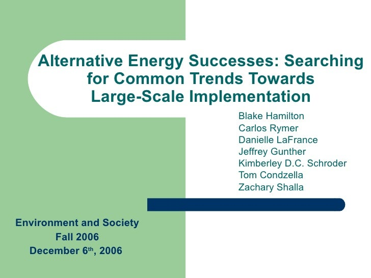 Alternative Energy Successes: Searching for Common Trends Towards Large-Scale Implementation Blake Hamilton Carlos Rymer D...