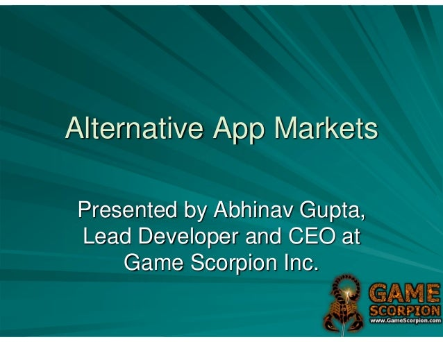 Alternative App MarketsPresented by Abhinav Gupta,Lead Developer and CEO at    Game Scorpion Inc.
