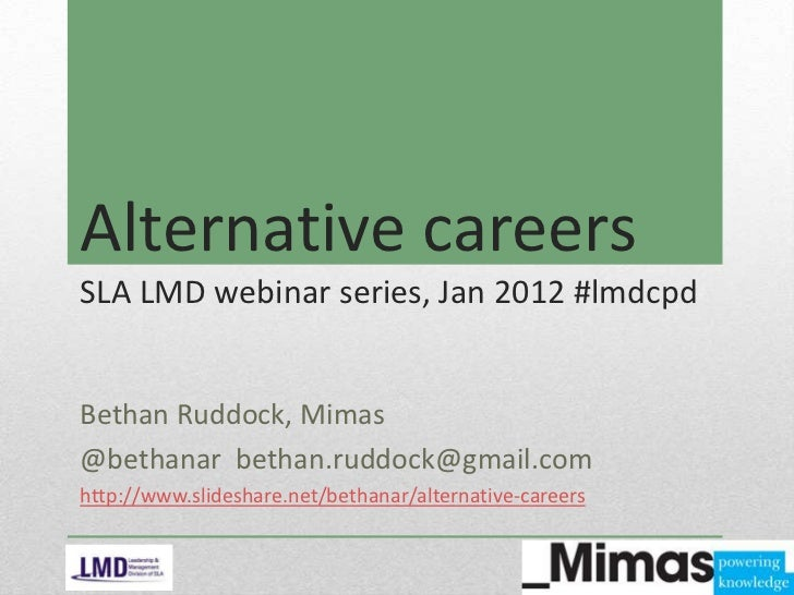 Alternative careersSLA LMD webinar series, Jan 2012 #lmdcpdBethan Ruddock, Mimas@bethanar bethan.ruddock@gmail.comhttp://w...