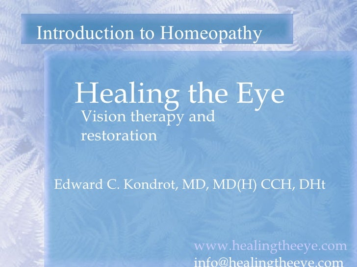 Introduction to Homeopathy Healing the Eye  Edward C. Kondrot, MD, MD(H) CCH, DHt Vision therapy and restoration