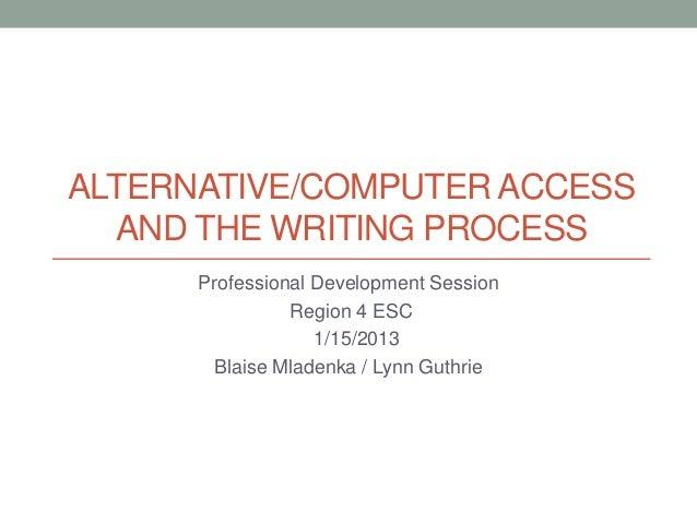 ALTERNATIVE/COMPUTER ACCESS  AND THE WRITING PROCESS      Professional Development Session                Region 4 ESC    ...