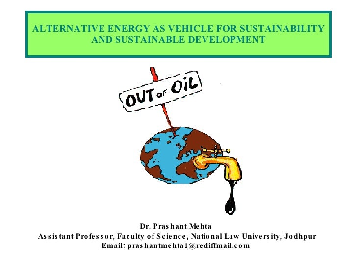 ALTERNATIVE ENERGY AS VEHICLE FOR SUSTAINABILITY AND SUSTAINABLE DEVELOPMENT Dr. Prashant Mehta  Assistant Professor, Facu...