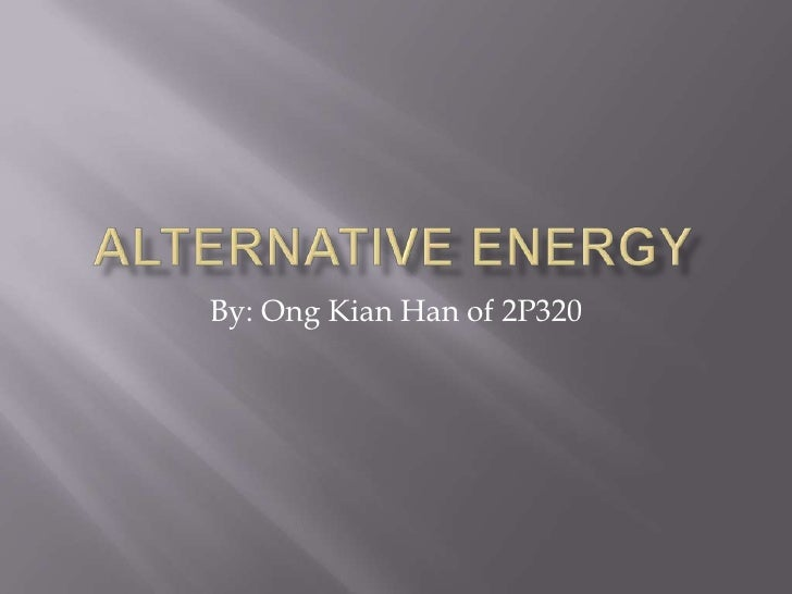 Alternative energy<br />By: OngKian Han of 2P320<br />