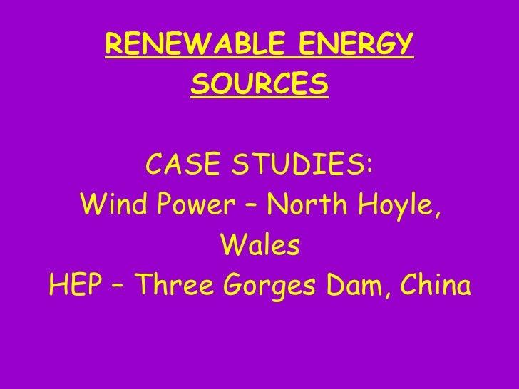 RENEWABLE ENERGY        SOURCES         CASE STUDIES:  Wind Power – North Hoyle,            Wales HEP – Three Gorges Dam, ...