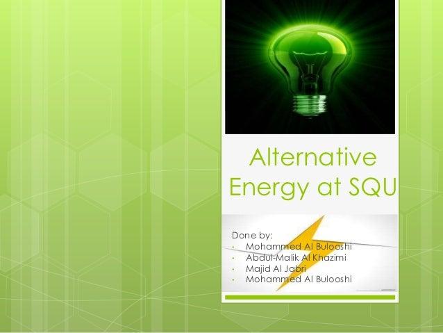 AlternativeEnergy at SQUDone by:• Mohammed Al Bulooshi• Abdul-Malik Al Khazimi• Majid Al Jabri• Mohammed Al Bulooshi