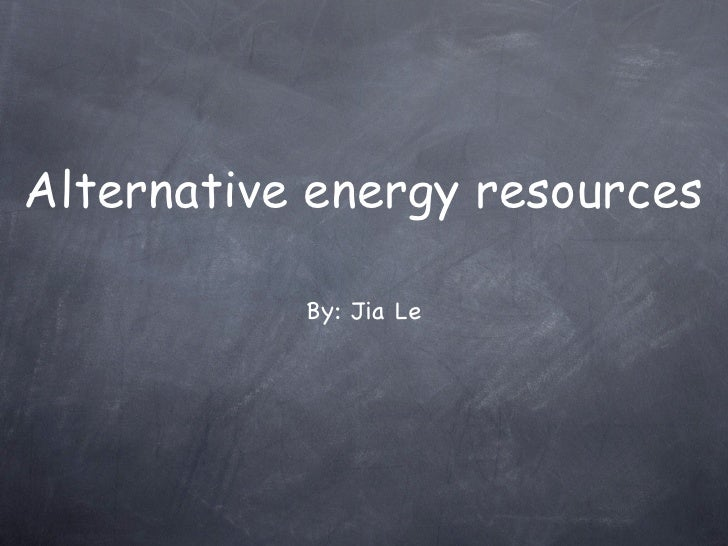 Alternative energy resources             By: Jia Le