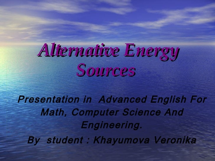 Alternative Energy Sources   Presentation in  Advanced English For Math, Computer Science And Engineering. By  student : K...
