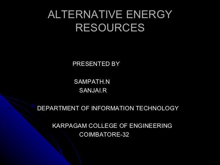 ALTERNATIVE ENERGY RESOURCES <ul><li>PRESENTED BY </li></ul><ul><li>SAMPATH.N </li></ul><ul><li>SANJAI.R </li></ul><ul><li...
