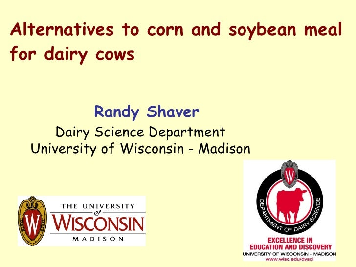 Alternatives to corn and soybean meal for dairy cows Randy Shaver Dairy Science Department University of Wisconsin - Madison