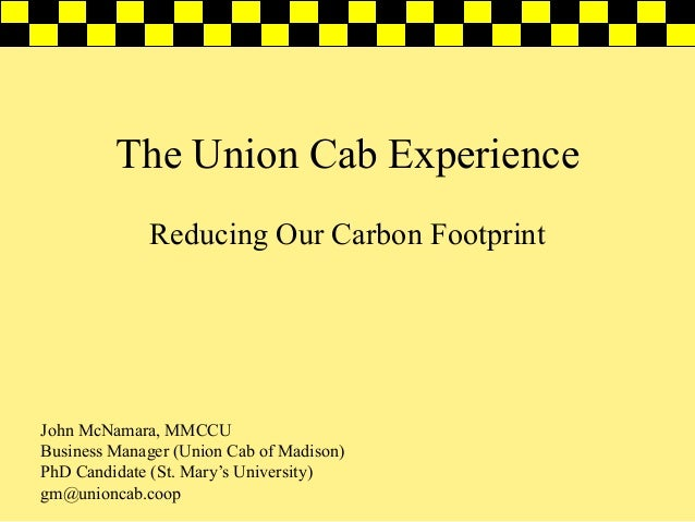The Union Cab Experience Reducing Our Carbon Footprint  John McNamara, MMCCU Business Manager (Union Cab of Madison) PhD C...