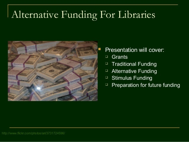 Alternative Funding For Libraries  Presentation will cover:  Grants  Traditional Funding  Alternative Funding  Stimul...