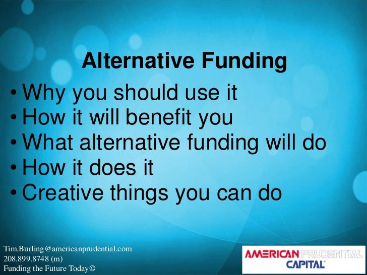 Alternative Funding • Why you should use it • How it will benefit you • What alternative funding will do • How it does it ...