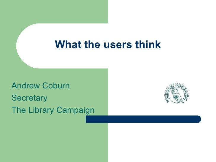 What the users think Andrew Coburn Secretary The Library Campaign
