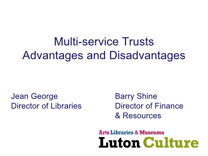 Multi-service Trusts Advantages and Disadvantages Jean George Barry Shine Director of Libraries Director of Finance & Reso...